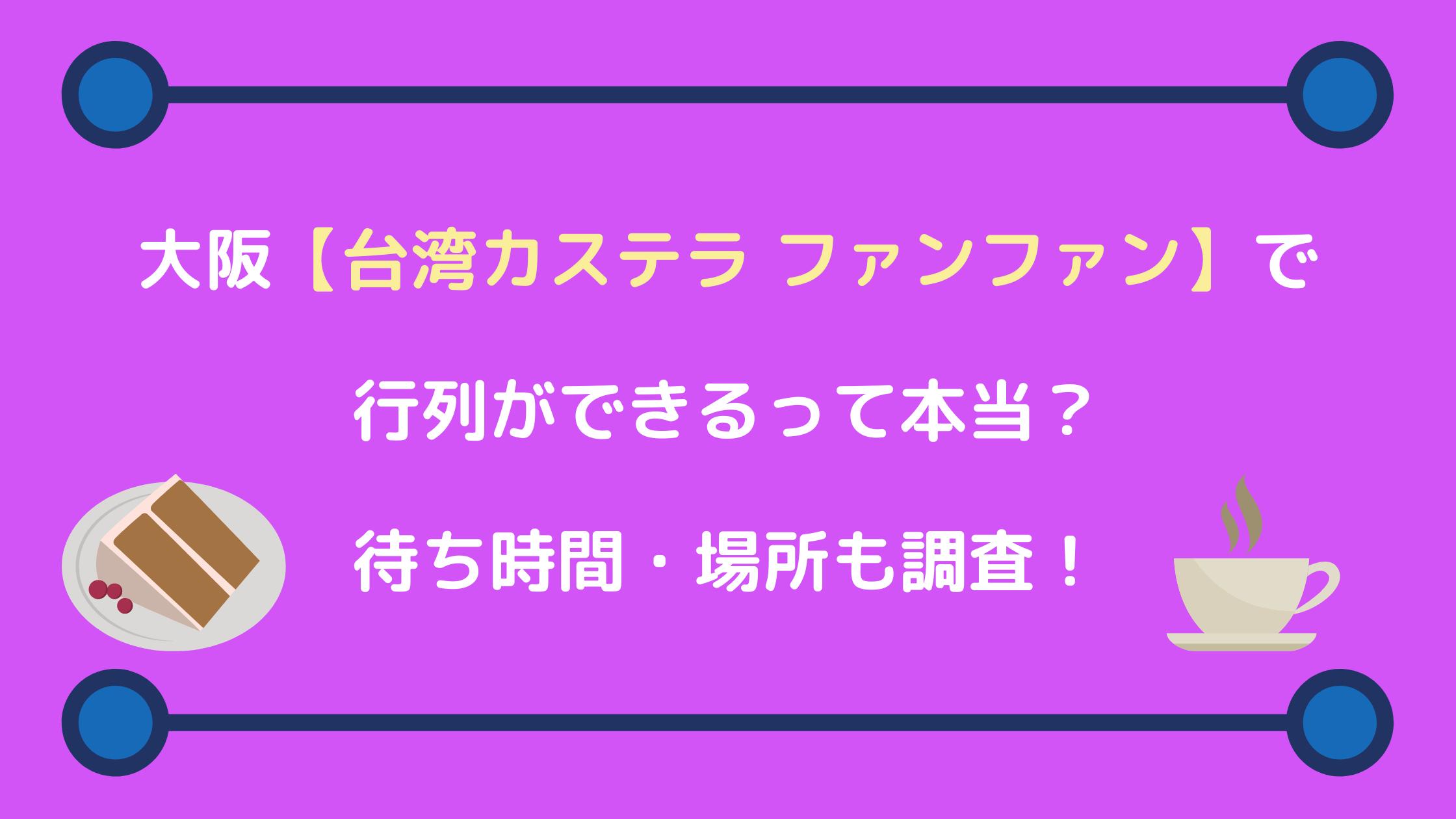 大阪【台湾カステラ ファンファン】行列ができるって本当?待ち時間・場所も調査!