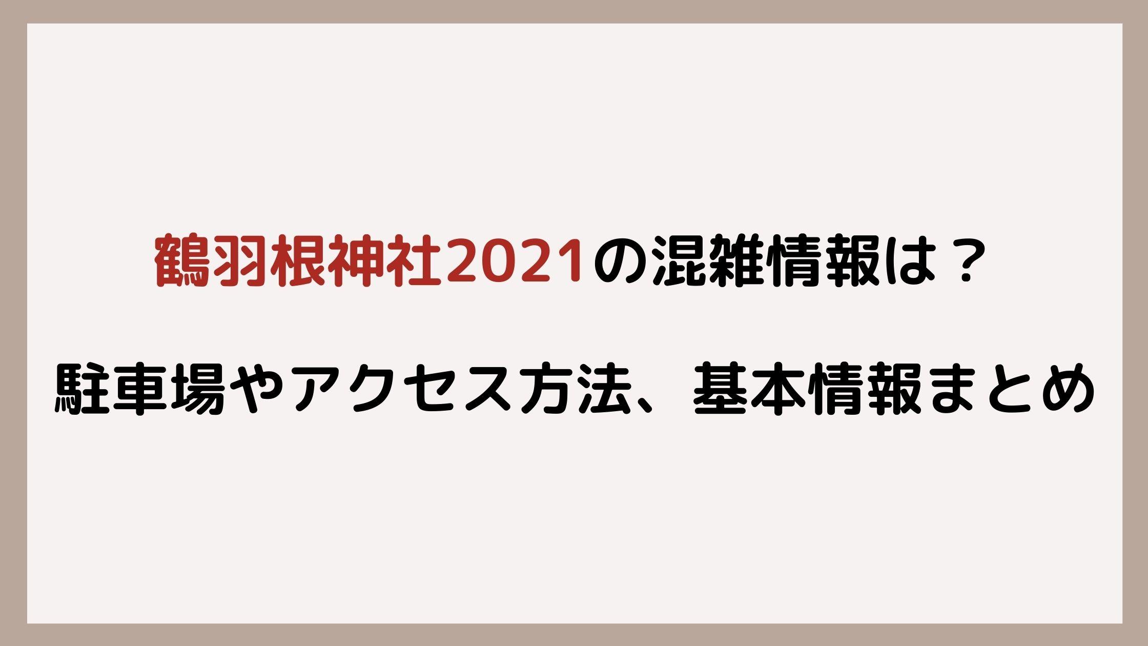 鶴羽根神社2021の混雑情報は?駐車場やアクセス方法、基本情報まとめ