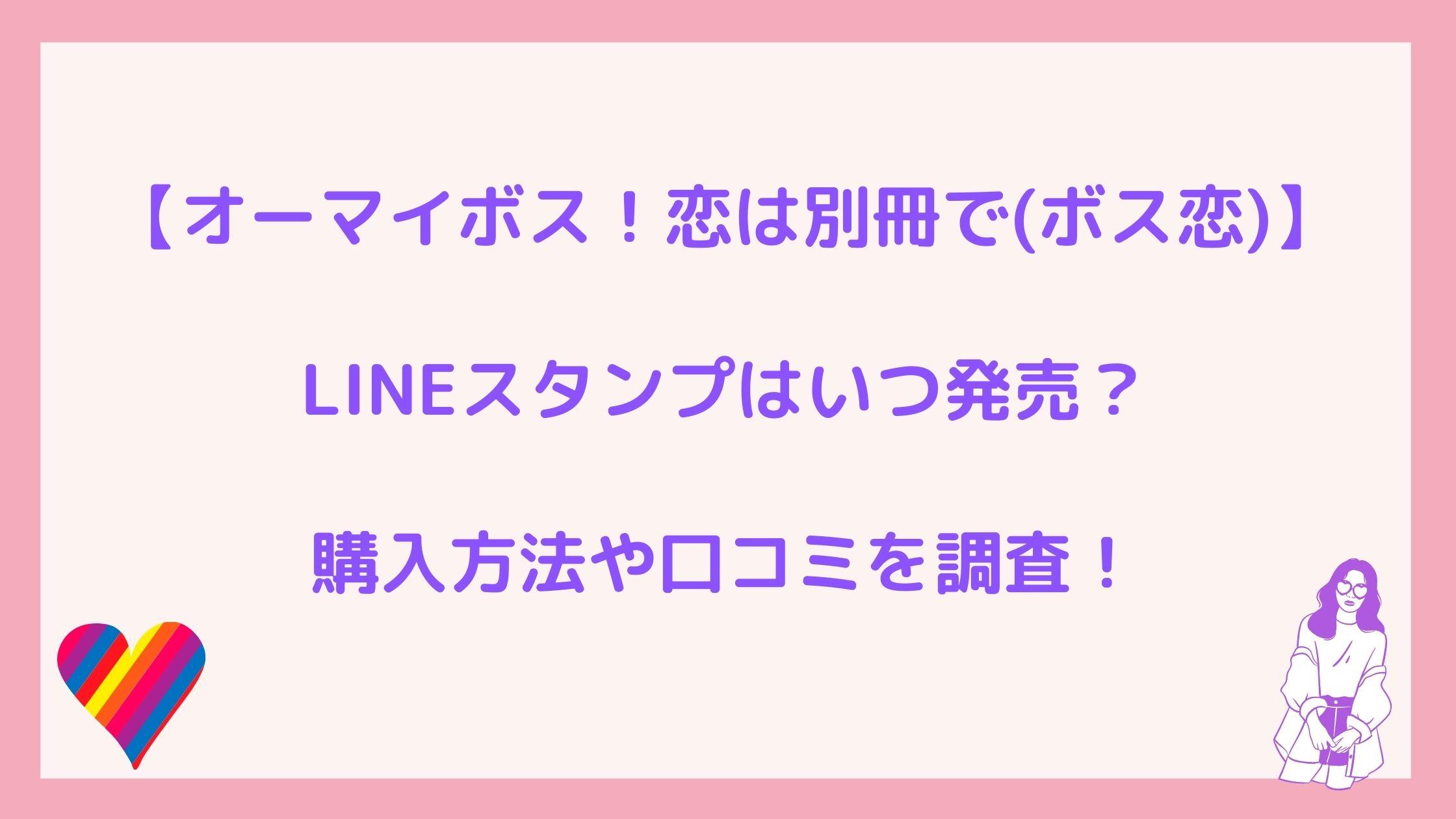 オーマイボス!恋は別冊で(ボス恋)LINEスタンプはいつ発売?購入方法や口コミを調査!