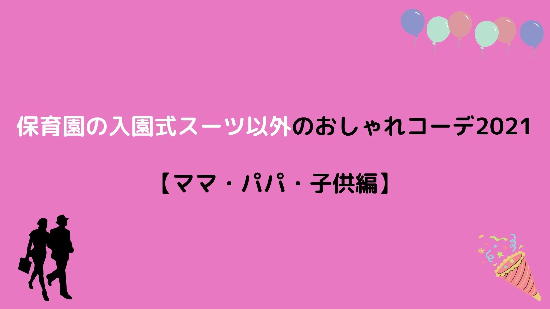 保育園の入園式スーツ以外のおしゃれコーデ(服装)2021【ママ・パパ・子供編】