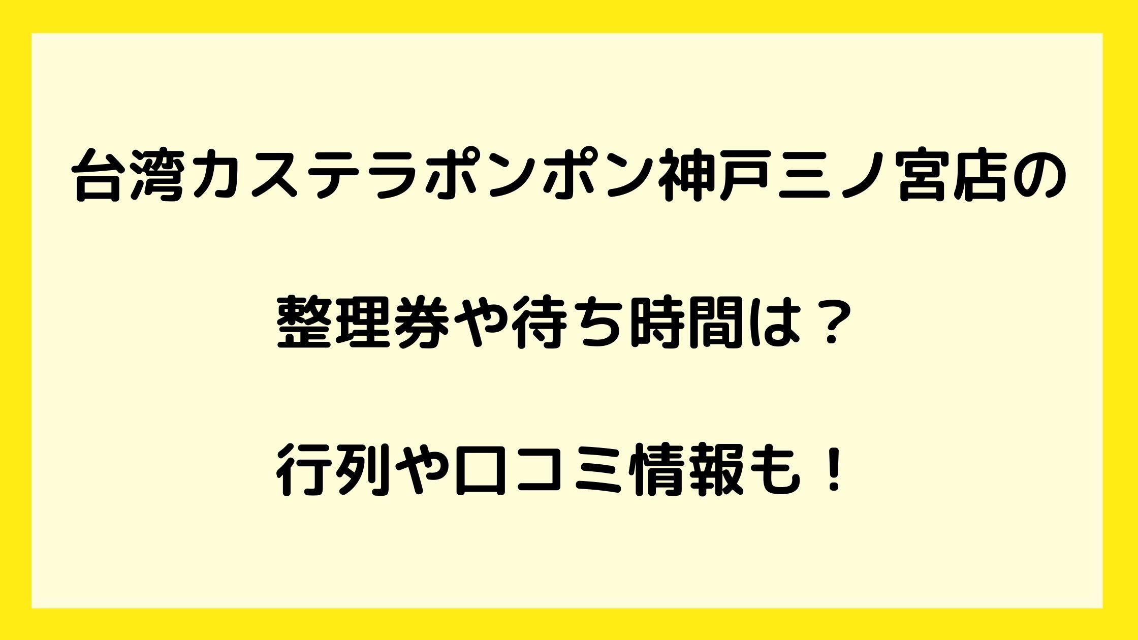 台湾カステラポンポン神戸三ノ宮店の整理券や待ち時間は?行列や口コミ情報も!