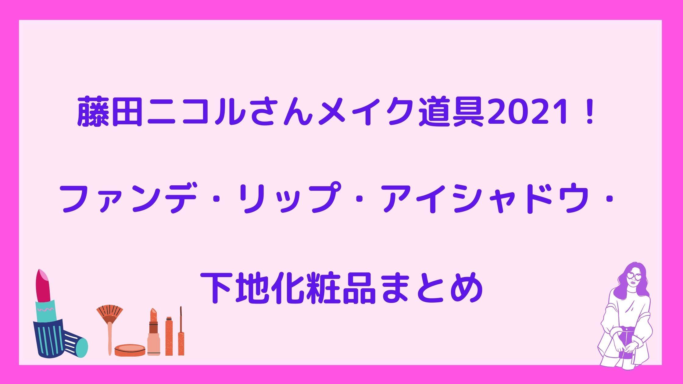 藤田ニコルさんメイク道具2021!ファンデ・リップ・アイシャドウ・下地化粧品まとめ