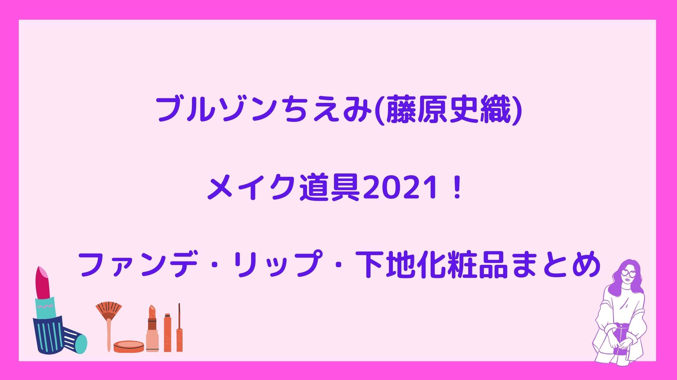 ブルゾンちえみ(藤原史織)メイク道具2021!ファンデ・リップ・下地化粧品まとめ