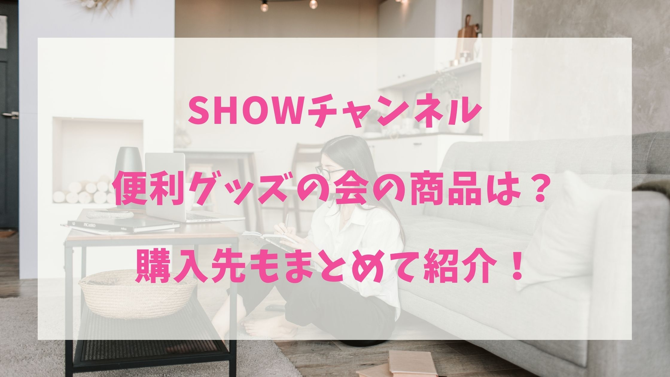 SHOWチャンネル便利グッズの会の商品は?購入先もまとめて紹介!