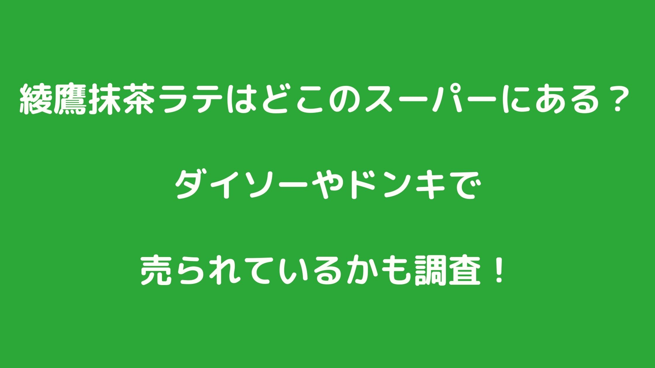 綾鷹抹茶ラテはどこのスーパーにある?ダイソーやドンキで売られているかも調査!