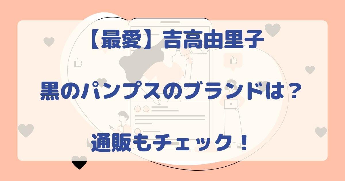 最愛/吉高由里子黒のパンプスのブランドは?通販もチェック!